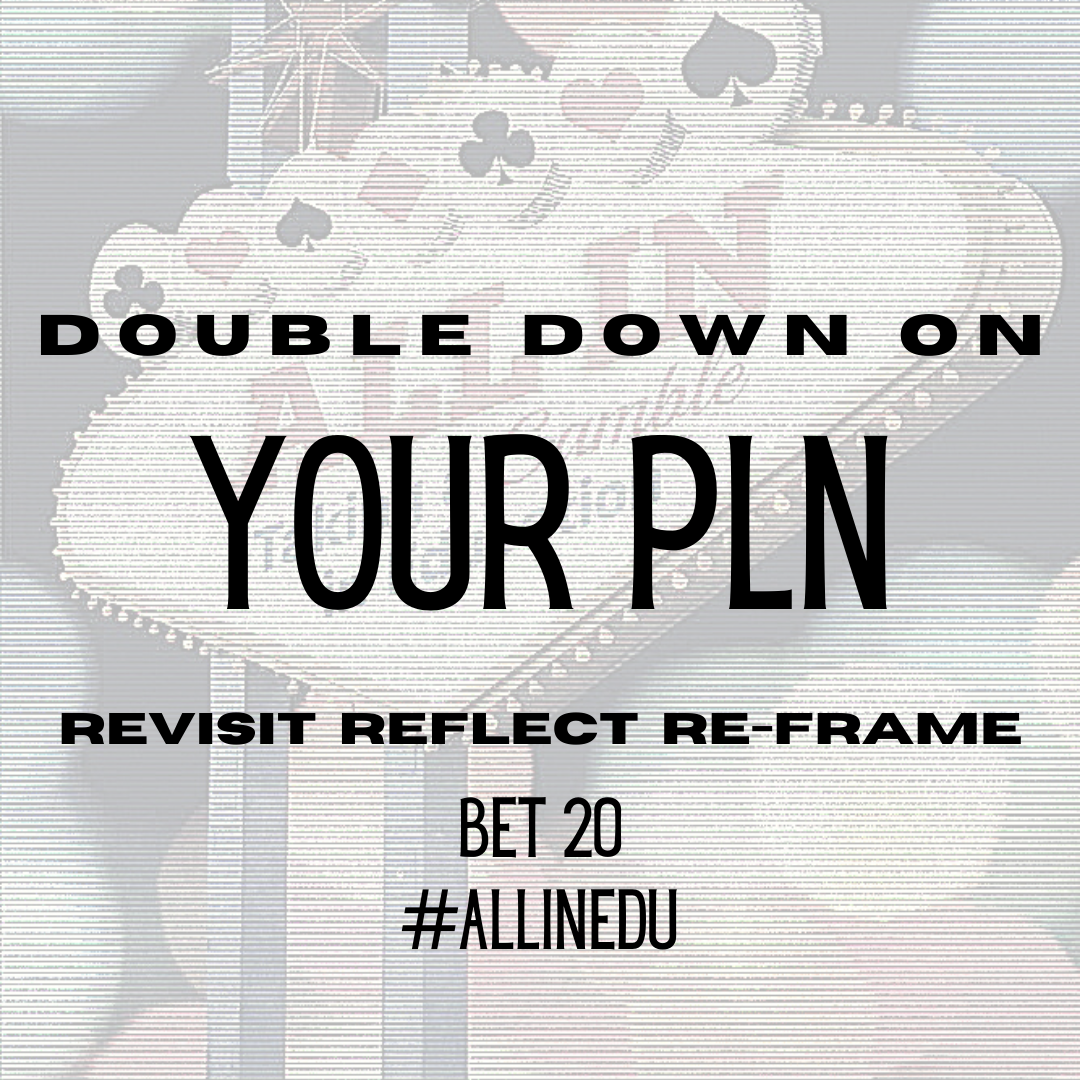 Double Down on Your PLN: Revisit, Reflect, and Re-frame Bet 20